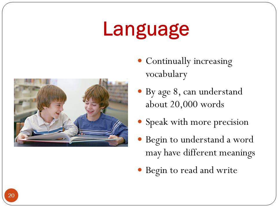 Language 20 Continually increasing vocabulary By age 8, can understand about 20,000 words Speak with more precision Begin to understand a word may hav