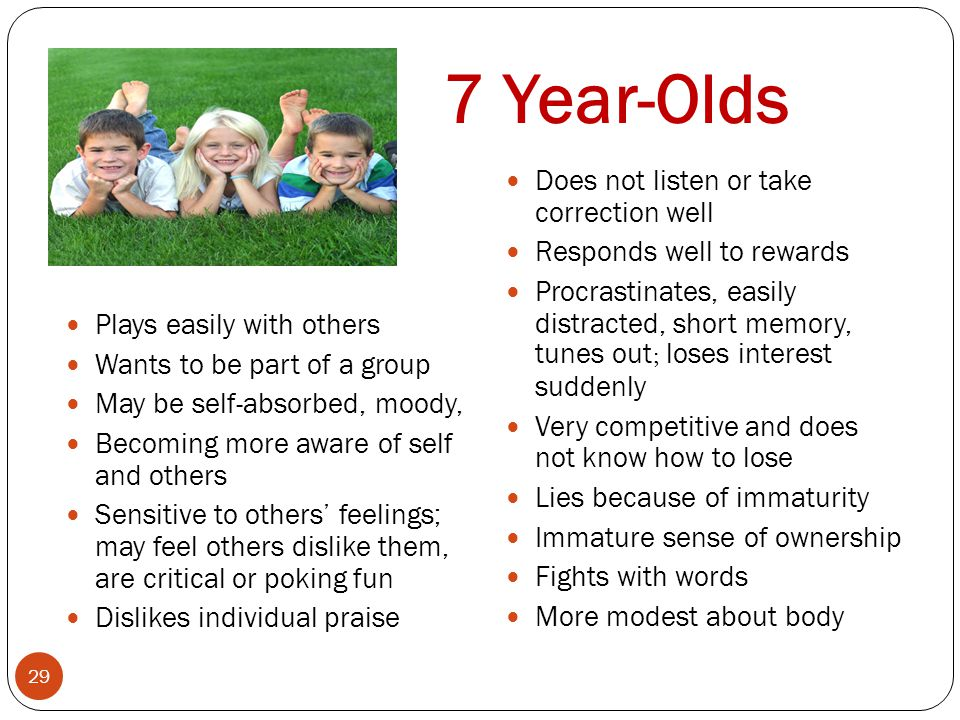 7 Year-Olds 29 Plays easily with others Wants to be part of a group May be self-absorbed, moody, Becoming more aware of self and others Sensitive to o