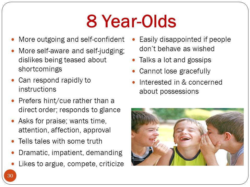 8 Year-Olds 30 More outgoing and self-confident More self-aware and self-judging; dislikes being teased about shortcomings Can respond rapidly to inst