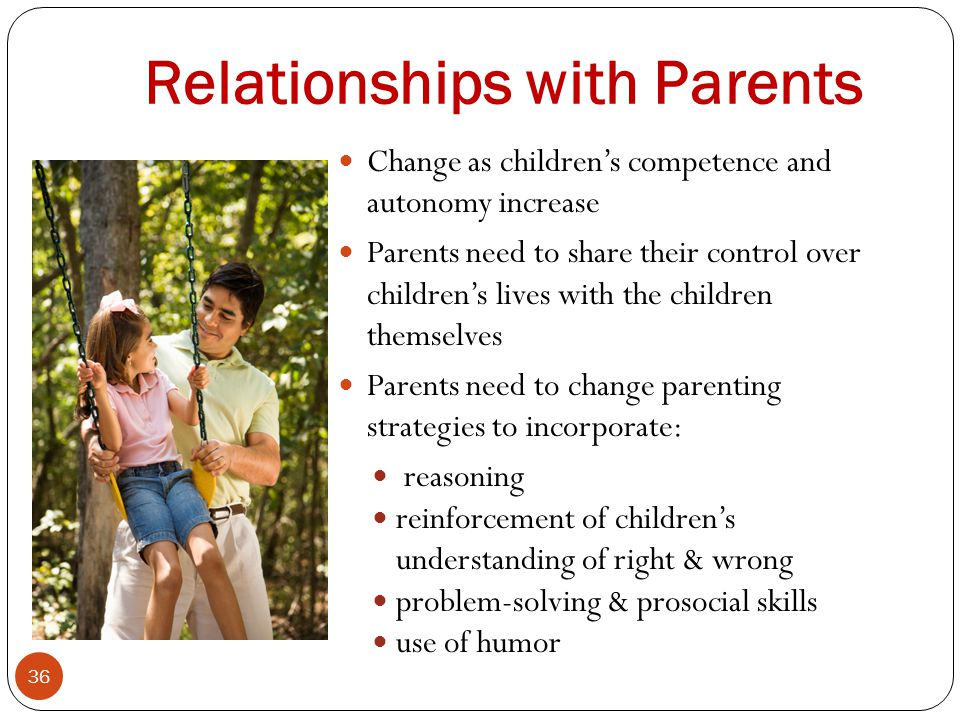 Relationships with Parents 36 Change as children's competence and autonomy increase Parents need to share their control over children's lives with the