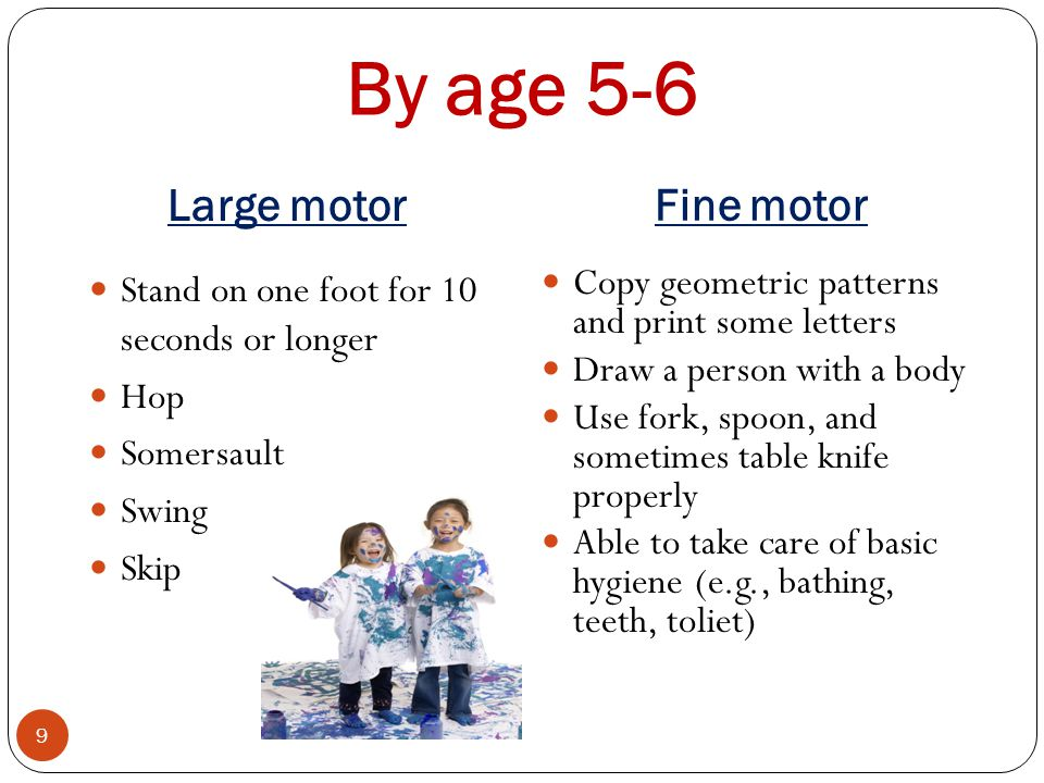 By age 5-6 Large motor Fine motor 9 Stand on one foot for 10 seconds or longer Hop Somersault Swing Skip Copy geometric patterns and print some letter