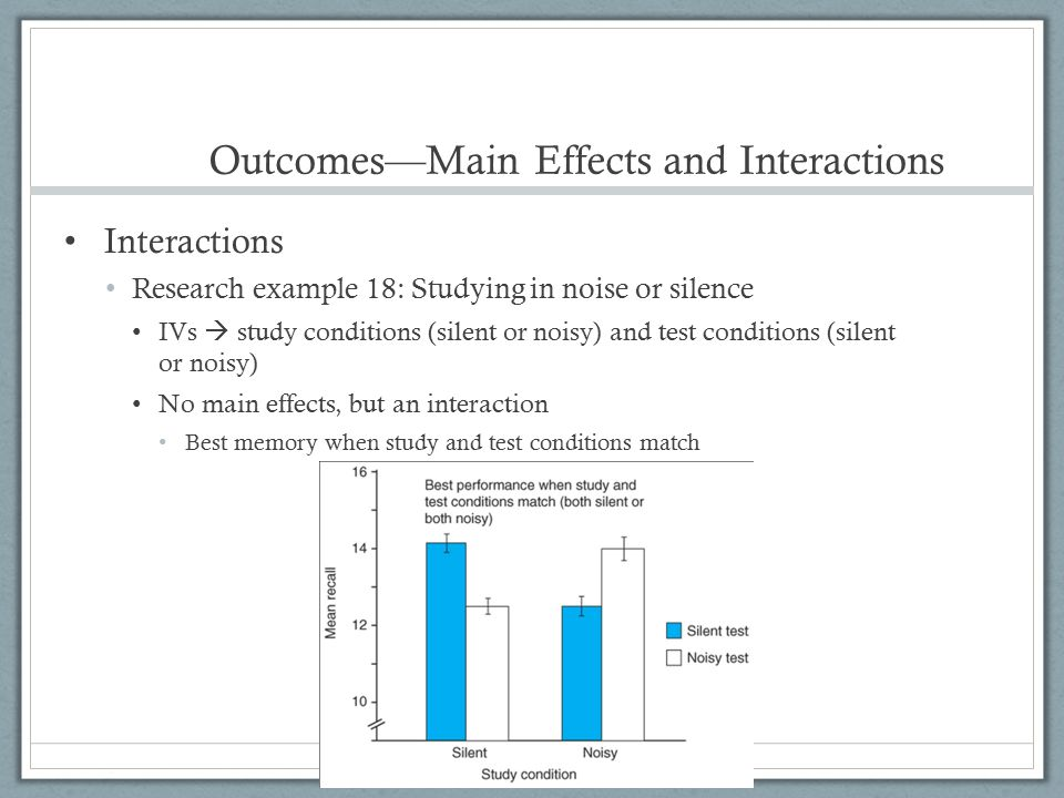 Outcomes—Main Effects and Interactions Interactions Research example 18: Studying in noise or silence IVs  study conditions (silent or noisy) and tes