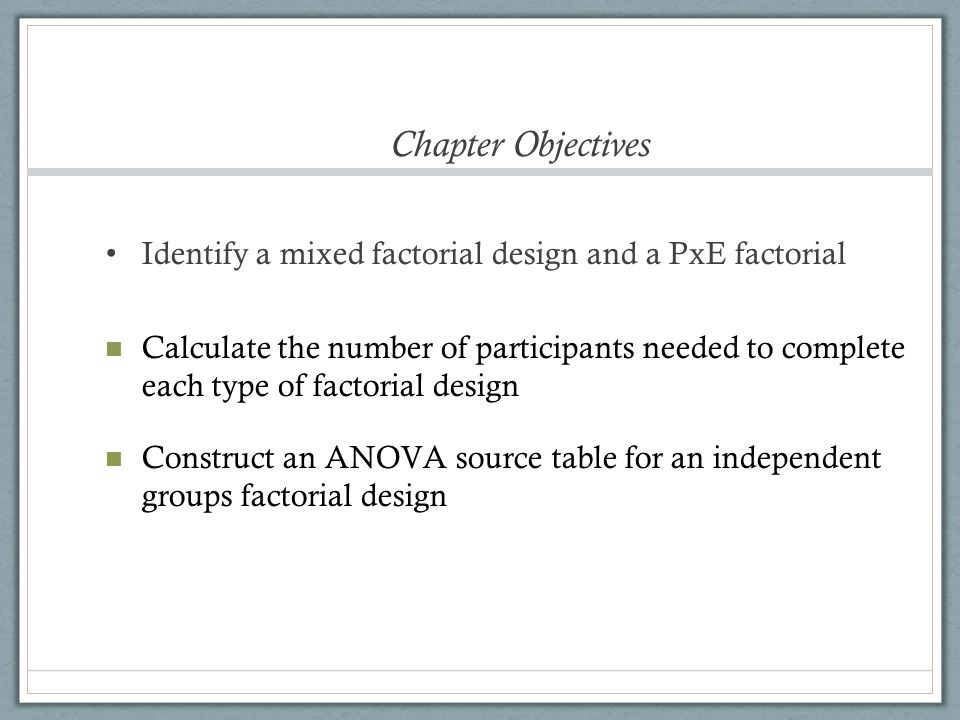 Factorial Essentials Factorial design = more than one IV IVs referred to as factors Identifying factorial designs Notation system Digits represent IVs Numerical values of digits represent the # of levels of each IV 2x3 factorial (say: two by three ) 2 IVs, one with 2 levels, one with 3 = 6 total conditions 2x4x4 factorial 3 IVs, with 2, 4, and 4 levels = 32 total conditions