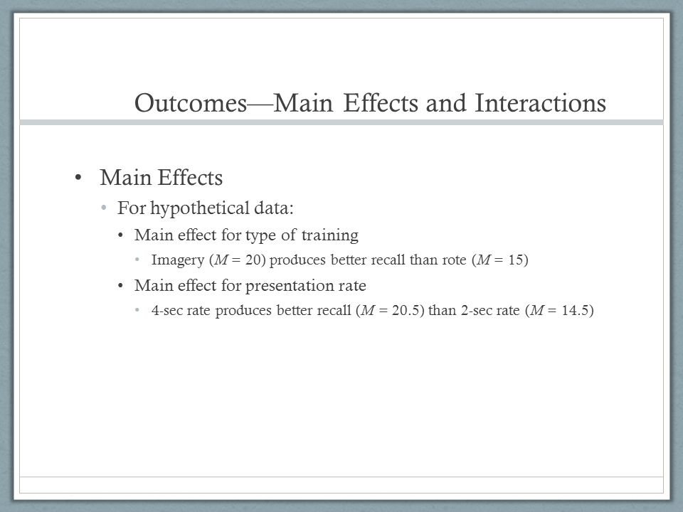 Outcomes—Main Effects and Interactions Main Effects For hypothetical data: Main effect for type of training Imagery ( M = 20) produces better recall t