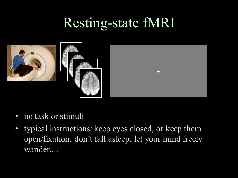 Resting-state fMRI + + no task or stimuli typical instructions: keep eyes closed, or keep them open/fixation; don't fall asleep; let your mind freely wander....