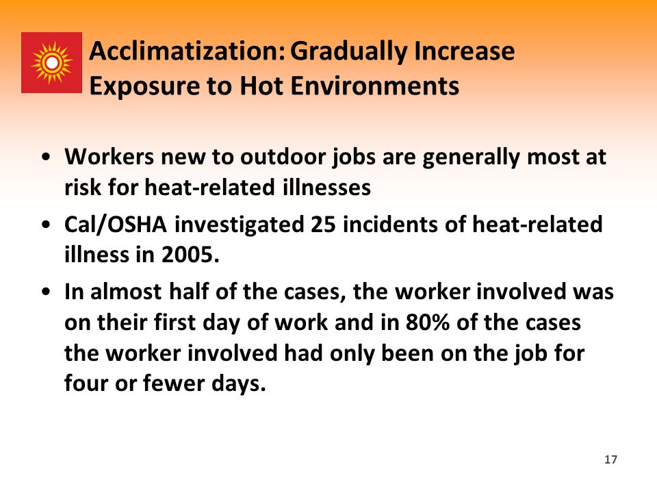 Acclimatization: Gradually Increase Exposure to Hot Environments Workers new to outdoor jobs are generally most at risk for heat-related illnesses Cal/OSHA investigated 25 incidents of heat-related illness in 2005.