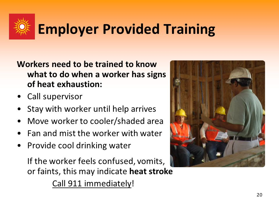 20 Employer Provided Training Workers need to be trained to know what to do when a worker has signs of heat exhaustion: Call supervisor Stay with worker until help arrives Move worker to cooler/shaded area Fan and mist the worker with water Provide cool drinking water If the worker feels confused, vomits, or faints, this may indicate heat stroke Call 911 immediately!