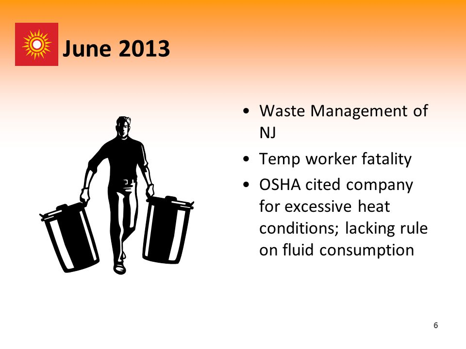 June 2013 Waste Management of NJ Temp worker fatality OSHA cited company for excessive heat conditions; lacking rule on fluid consumption 6