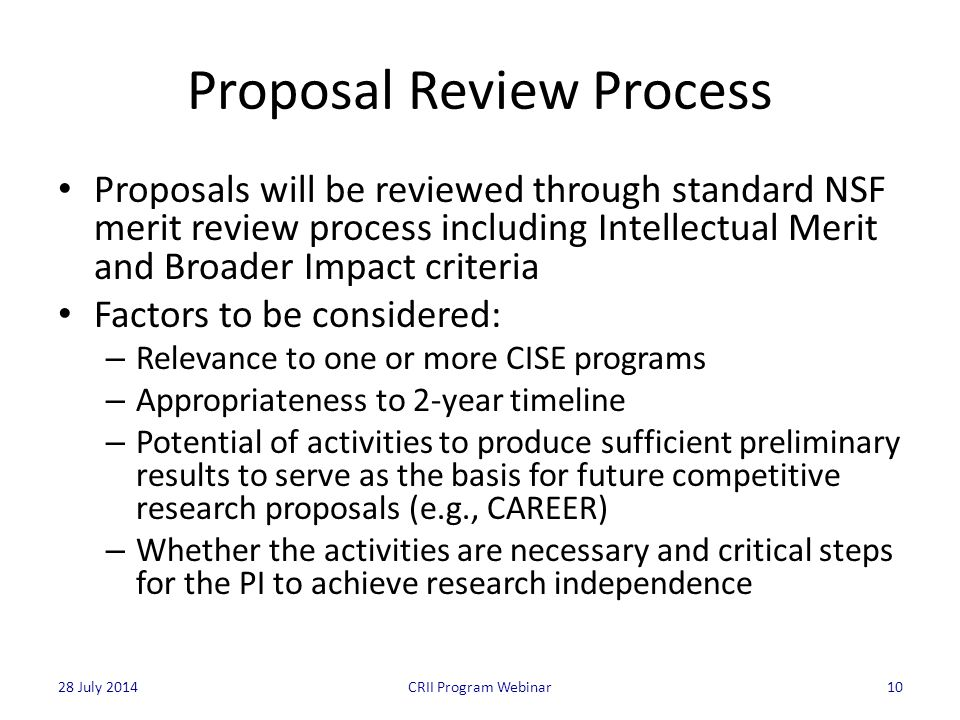 Proposal Review Process Proposals will be reviewed through standard NSF merit review process including Intellectual Merit and Broader Impact criteria Factors to be considered: – Relevance to one or more CISE programs – Appropriateness to 2-year timeline – Potential of activities to produce sufficient preliminary results to serve as the basis for future competitive research proposals (e.g., CAREER) – Whether the activities are necessary and critical steps for the PI to achieve research independence 10CRII Program Webinar28 July 2014