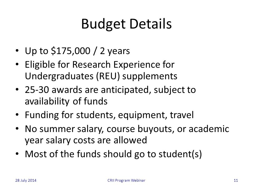 Budget Details Up to $175,000 / 2 years Eligible for Research Experience for Undergraduates (REU) supplements 25-30 awards are anticipated, subject to availability of funds Funding for students, equipment, travel No summer salary, course buyouts, or academic year salary costs are allowed Most of the funds should go to student(s) 11CRII Program Webinar28 July 2014