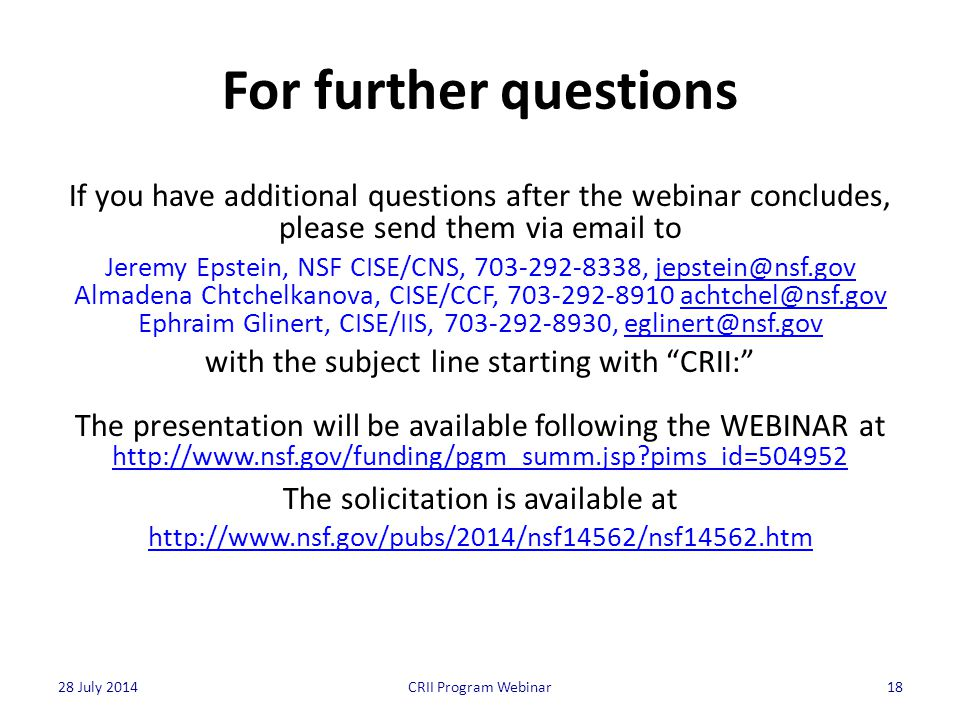 For further questions If you have additional questions after the webinar concludes, please send them via email to Jeremy Epstein, NSF CISE/CNS, 703-292-8338, jepstein@nsf.govjepstein@nsf.gov Almadena Chtchelkanova, CISE/CCF, 703-292-8910 achtchel@nsf.govachtchel@nsf.gov Ephraim Glinert, CISE/IIS, 703-292-8930, eglinert@nsf.goveglinert@nsf.gov with the subject line starting with CRII: The presentation will be available following the WEBINAR at http://www.nsf.gov/funding/pgm_summ.jsp pims_id=504952 The solicitation is available at http://www.nsf.gov/pubs/2014/nsf14562/nsf14562.htm 18CRII Program Webinar28 July 2014