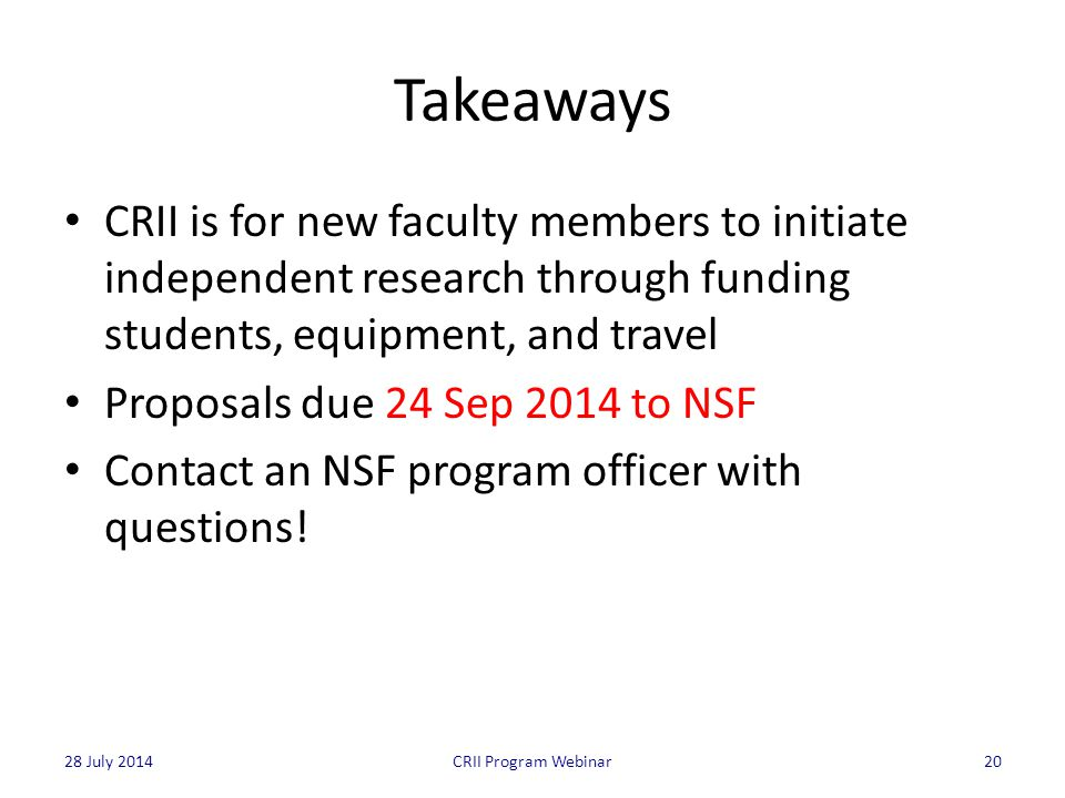 Takeaways CRII is for new faculty members to initiate independent research through funding students, equipment, and travel Proposals due 24 Sep 2014 to NSF Contact an NSF program officer with questions.