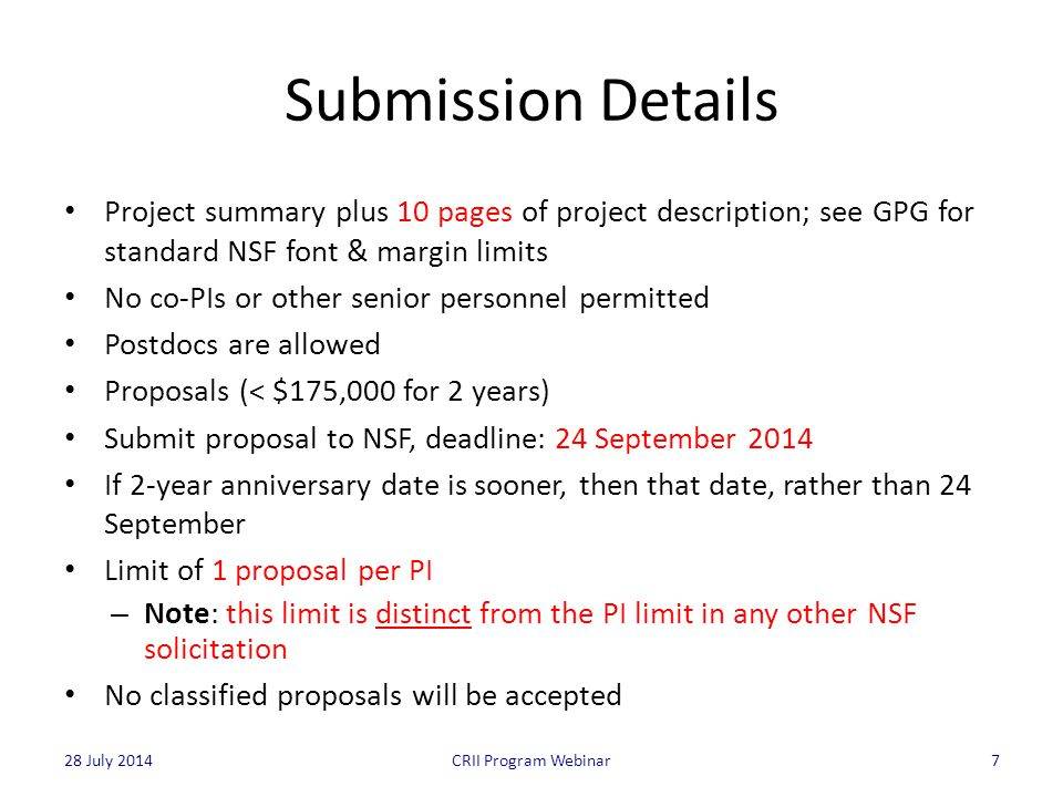 Submission Details Project summary plus 10 pages of project description; see GPG for standard NSF font & margin limits No co-PIs or other senior personnel permitted Postdocs are allowed Proposals (< $175,000 for 2 years) Submit proposal to NSF, deadline: 24 September 2014 If 2-year anniversary date is sooner, then that date, rather than 24 September Limit of 1 proposal per PI – Note: this limit is distinct from the PI limit in any other NSF solicitation No classified proposals will be accepted 7CRII Program Webinar28 July 2014