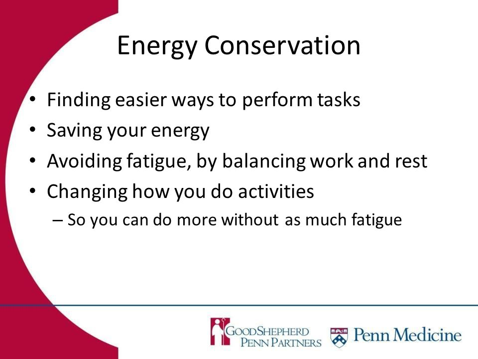 Energy Conservation Finding easier ways to perform tasks Saving your energy Avoiding fatigue, by balancing work and rest Changing how you do activities – So you can do more without as much fatigue