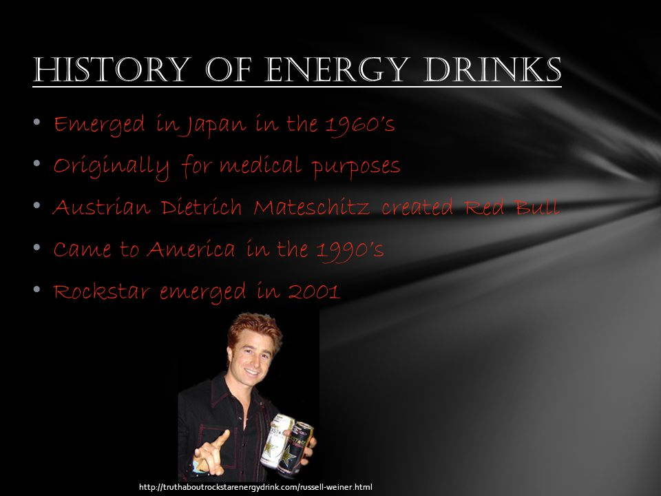 Emerged in Japan in the 1960's Originally for medical purposes Austrian Dietrich Mateschitz created Red Bull Came to America in the 1990's Rockstar emerged in 2001 History of energy drinks http://truthaboutrockstarenergydrink.com/russell-weiner.html