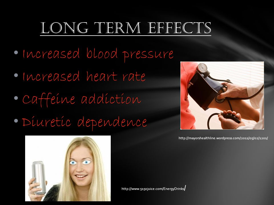 Increased blood pressure Increased heart rate Caffeine addiction Diuretic dependence Long term effects http://mayorshealthline.wordpress.com/2011/05/02/1201/ http://www.5150juice.com/EnergyDrinks /