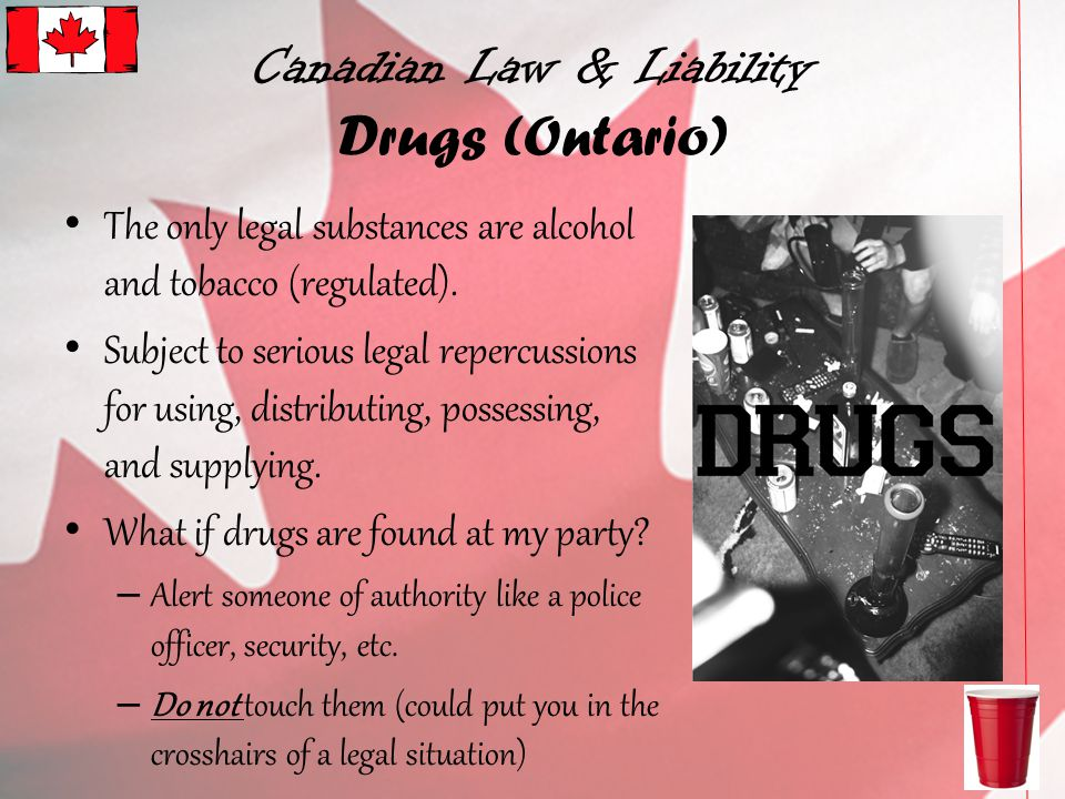 Canadian Law & Liability Drugs (Ontario) The only legal substances are alcohol and tobacco (regulated).