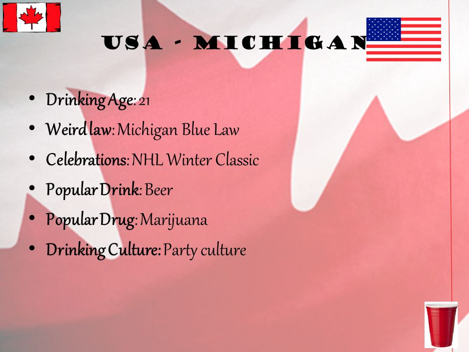 USA - Michigan Drinking Age: 21 Weird law: Michigan Blue Law Celebrations: NHL Winter Classic Popular Drink: Beer Popular Drug: Marijuana Drinking Culture: Party culture