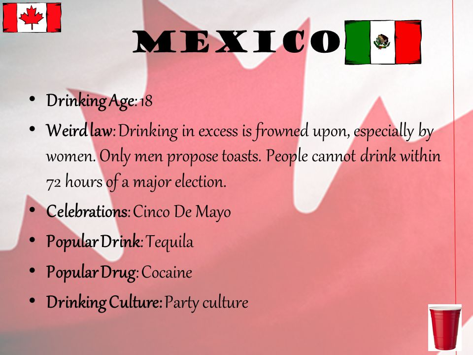 Mexico Drinking Age: 18 Weird law: Drinking in excess is frowned upon, especially by women.
