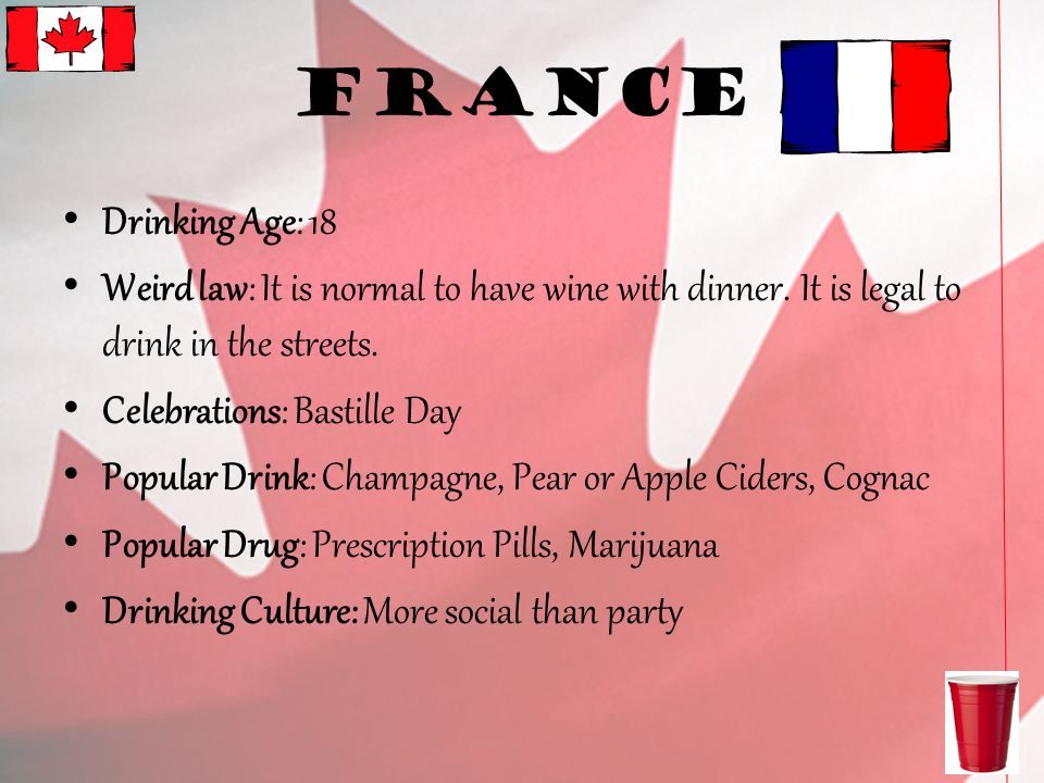 France Drinking Age: 18 Weird law: It is normal to have wine with dinner.
