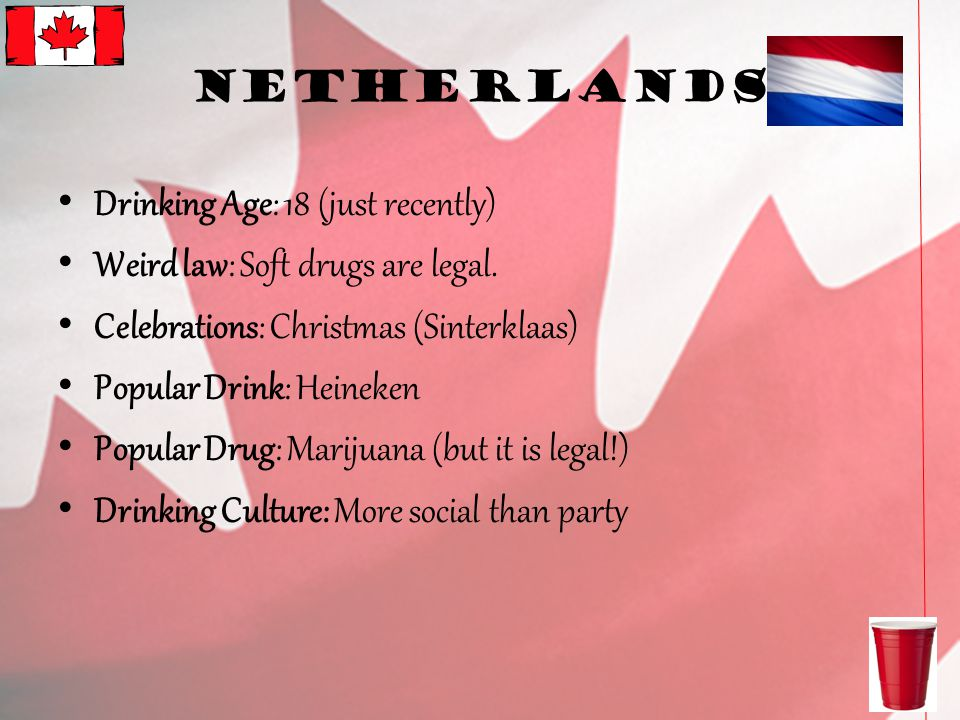 Netherlands Drinking Age: 18 (just recently) Weird law: Soft drugs are legal.