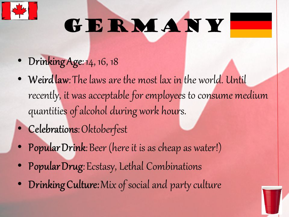 Germany Drinking Age: 14, 16, 18 Weird law: The laws are the most lax in the world.