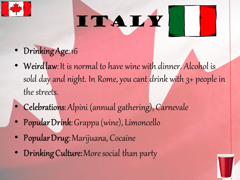 Italy Drinking Age: 16 Weird law: It is normal to have wine with dinner.