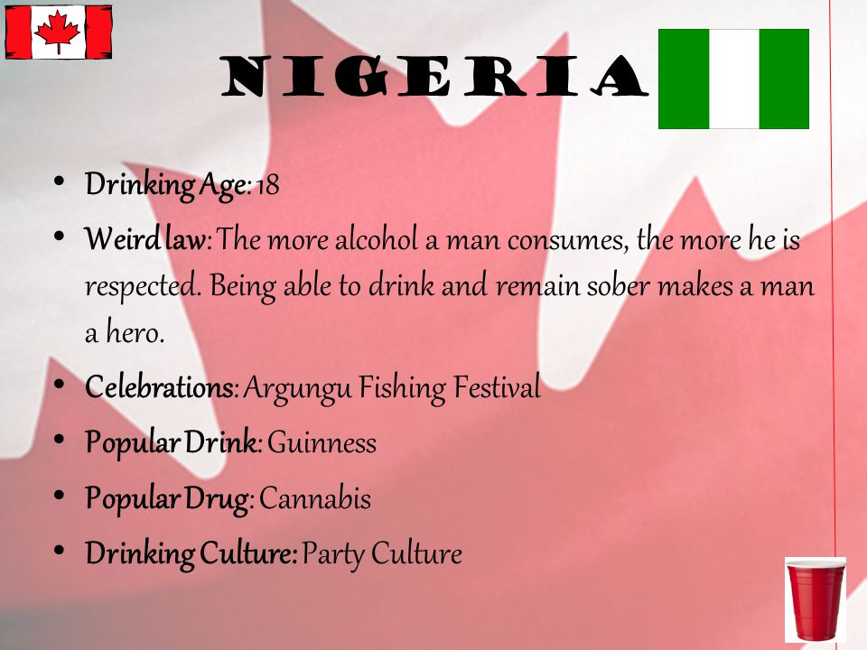 Nigeria Drinking Age: 18 Weird law: The more alcohol a man consumes, the more he is respected.