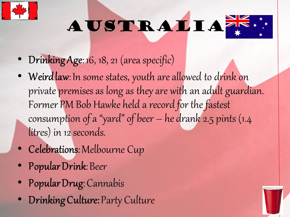 Australia Drinking Age: 16, 18, 21 (area specific) Weird law: In some states, youth are allowed to drink on private premises as long as they are with an adult guardian.