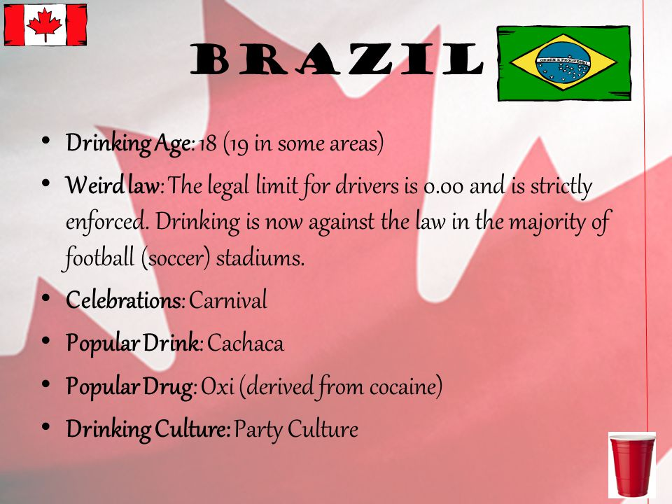Brazil Drinking Age: 18 (19 in some areas) Weird law: The legal limit for drivers is 0.00 and is strictly enforced.