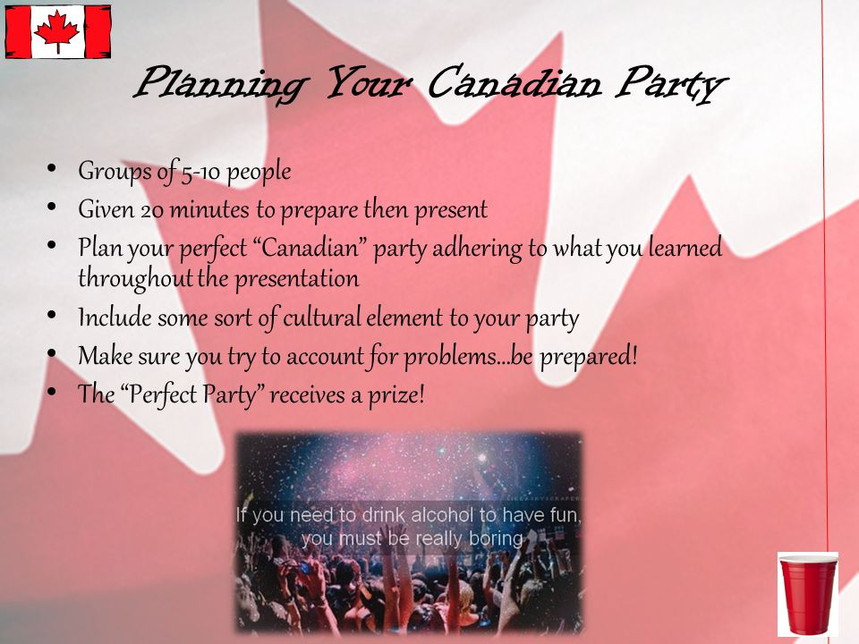 Planning Your Canadian Party Groups of 5-10 people Given 20 minutes to prepare then present Plan your perfect Canadian party adhering to what you learned throughout the presentation Include some sort of cultural element to your party Make sure you try to account for problems…be prepared.