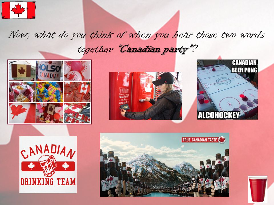 Canadian party Now, what do you think of when you hear those two words together Canadian party