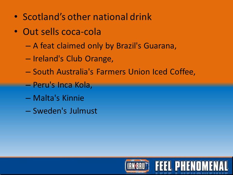 Scotland's other national drink Out sells coca-cola – A feat claimed only by Brazil s Guarana, – Ireland s Club Orange, – South Australia s Farmers Union Iced Coffee, – Peru s Inca Kola, – Malta s Kinnie – Sweden s Julmust