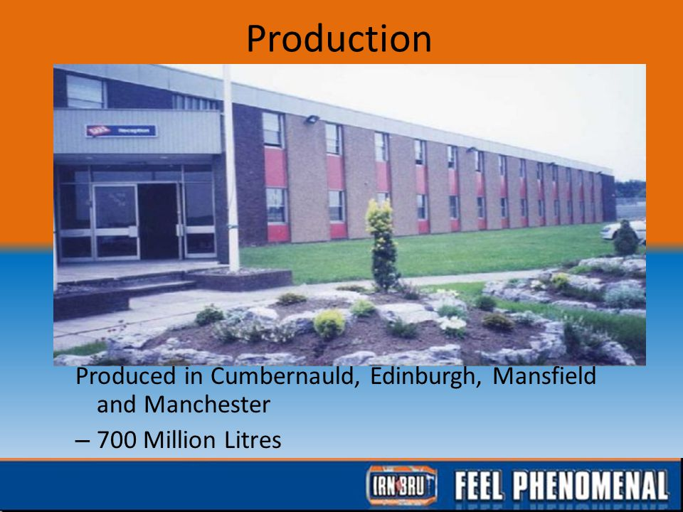 Production Produced in Cumbernauld, Edinburgh, Mansfield and Manchester – 700 Million Litres