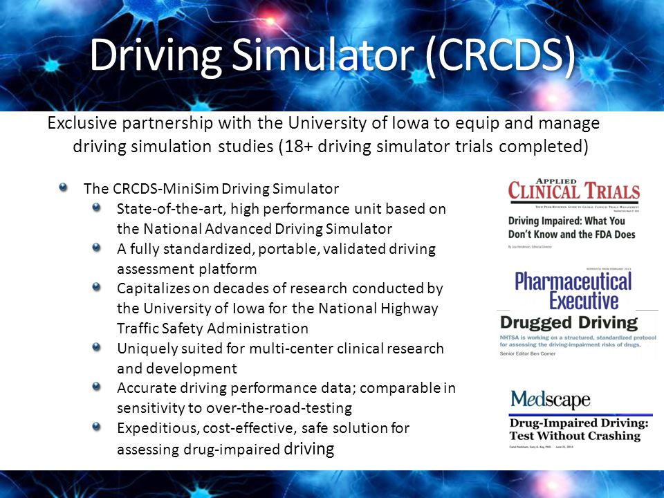 Driving Simulator (CRCDS) Exclusive partnership with the University of Iowa to equip and manage driving simulation studies (18+ driving simulator trials completed) The CRCDS-MiniSim Driving Simulator State-of-the-art, high performance unit based on the National Advanced Driving Simulator A fully standardized, portable, validated driving assessment platform Capitalizes on decades of research conducted by the University of Iowa for the National Highway Traffic Safety Administration Uniquely suited for multi-center clinical research and development Accurate driving performance data; comparable in sensitivity to over-the-road-testing Expeditious, cost-effective, safe solution for assessing drug-impaired driving