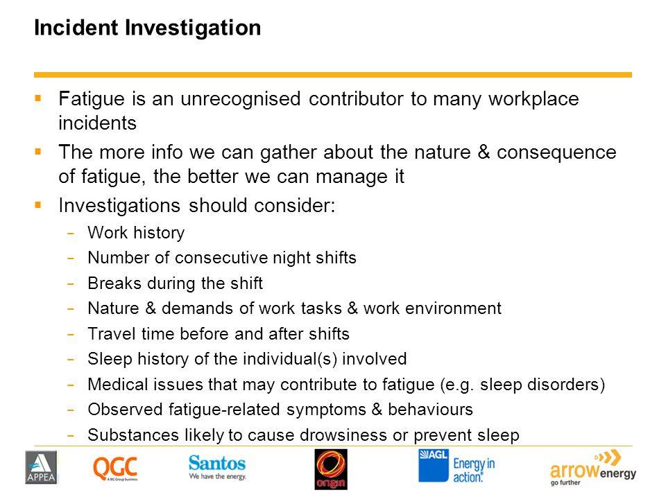 Incident Investigation  Fatigue is an unrecognised contributor to many workplace incidents  The more info we can gather about the nature & consequen