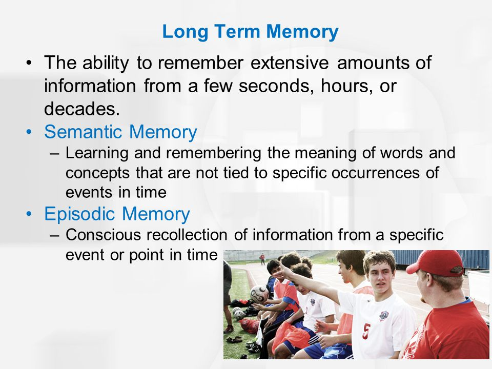 The ability to remember extensive amounts of information from a few seconds, hours, or decades. Semantic Memory –Learning and remembering the meaning