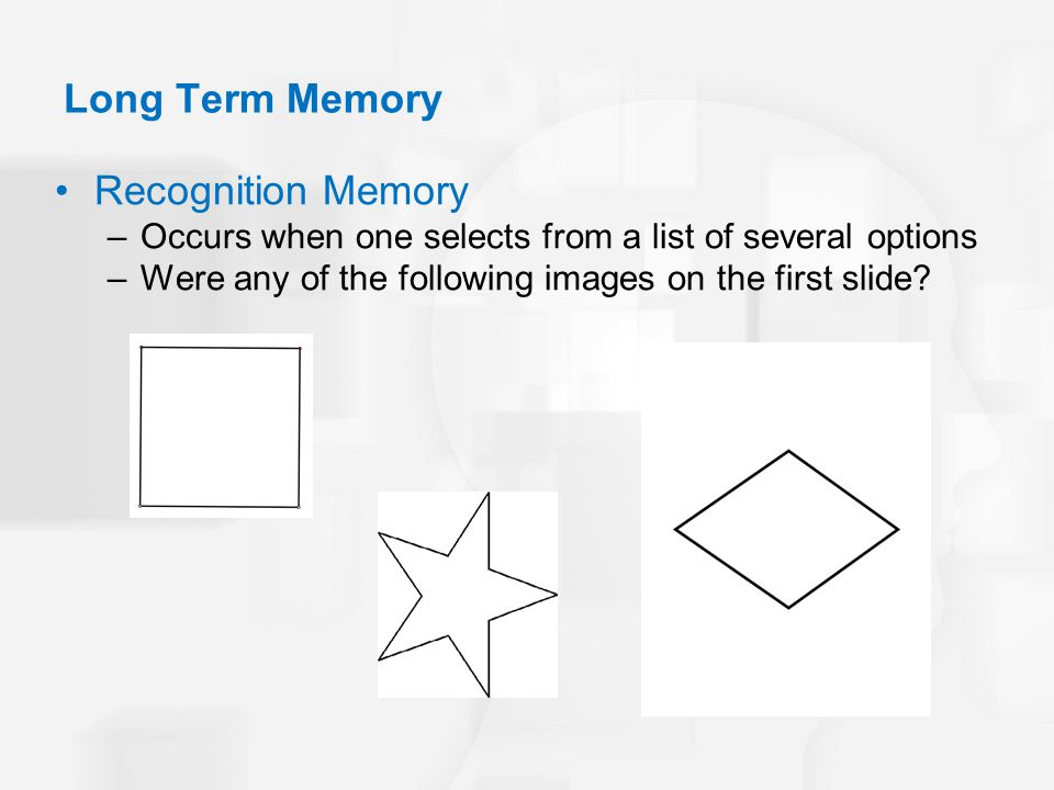 Recognition Memory –Occurs when one selects from a list of several options –Were any of the following images on the first slide? Long Term Memory