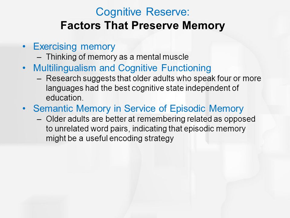 Cognitive Reserve: Factors That Preserve Memory Exercising memory –Thinking of memory as a mental muscle Multilingualism and Cognitive Functioning –Re