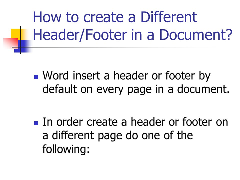 How to create a Different Header/Footer in a Document? Word insert a header or footer by default on every page in a document. In order create a header