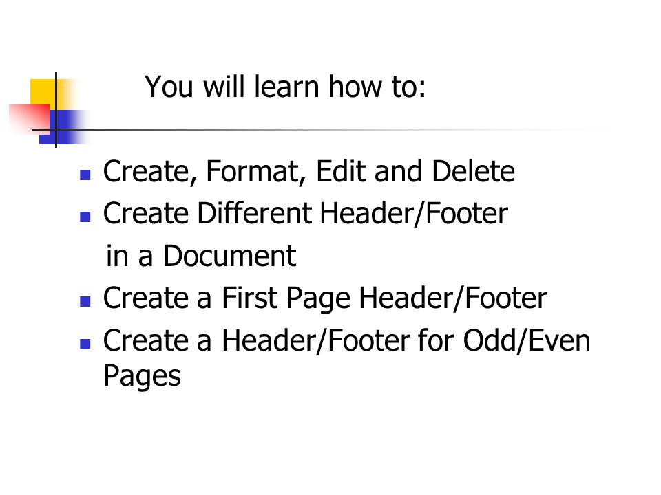 You will learn how to: Create, Format, Edit and Delete Create Different Header/Footer in a Document Create a First Page Header/Footer Create a Header/