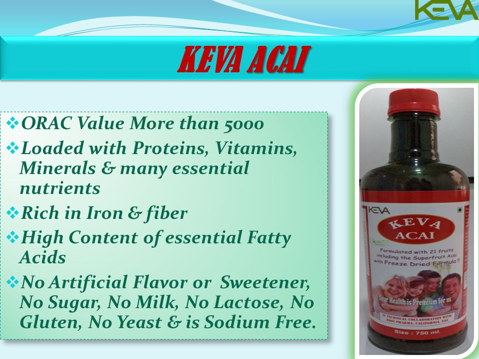 ACAI KEVA ACAI  ORAC Value More than 5000  Loaded with Proteins, Vitamins, Minerals & many essential nutrients  Rich in Iron & fiber  High Content of essential Fatty Acids  No Artificial Flavor or Sweetener, No Sugar, No Milk, No Lactose, No Gluten, No Yeast & is Sodium Free.