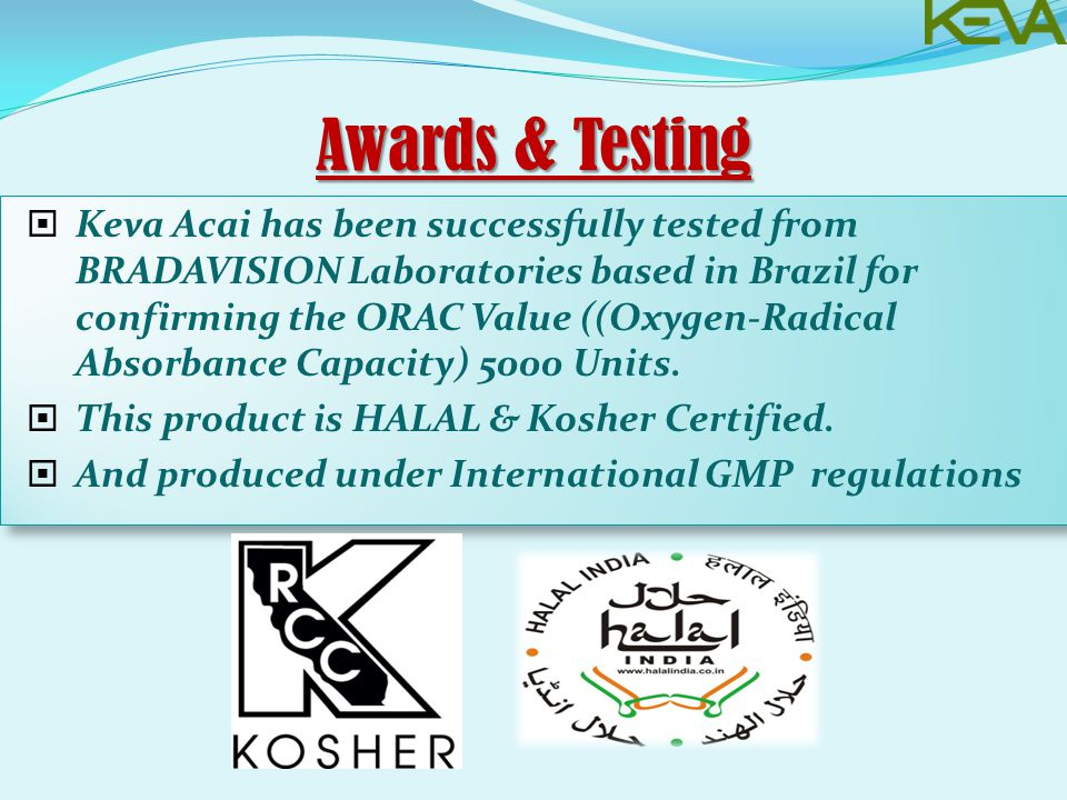 Awards & Testing  Keva Acai has been successfully tested from BRADAVISION Laboratories based in Brazil for confirming the ORAC Value ((Oxygen-Radical Absorbance Capacity) 5000 Units.