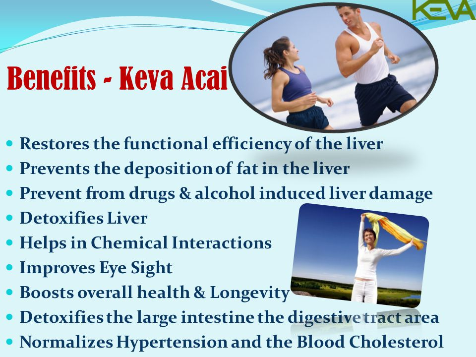 Benefits - Keva Acai Restores the functional efficiency of the liver Prevents the deposition of fat in the liver Prevent from drugs & alcohol induced liver damage Detoxifies Liver Helps in Chemical Interactions Improves Eye Sight Boosts overall health & Longevity Detoxifies the large intestine the digestive tract area Normalizes Hypertension and the Blood Cholesterol