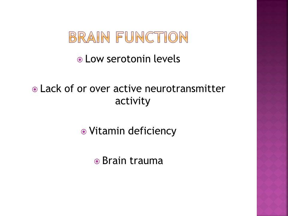  Low serotonin levels  Lack of or over active neurotransmitter activity  Vitamin deficiency  Brain trauma