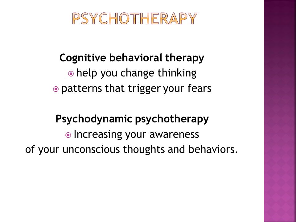 Cognitive behavioral therapy  help you change thinking  patterns that trigger your fears Psychodynamic psychotherapy  Increasing your awareness of your unconscious thoughts and behaviors.