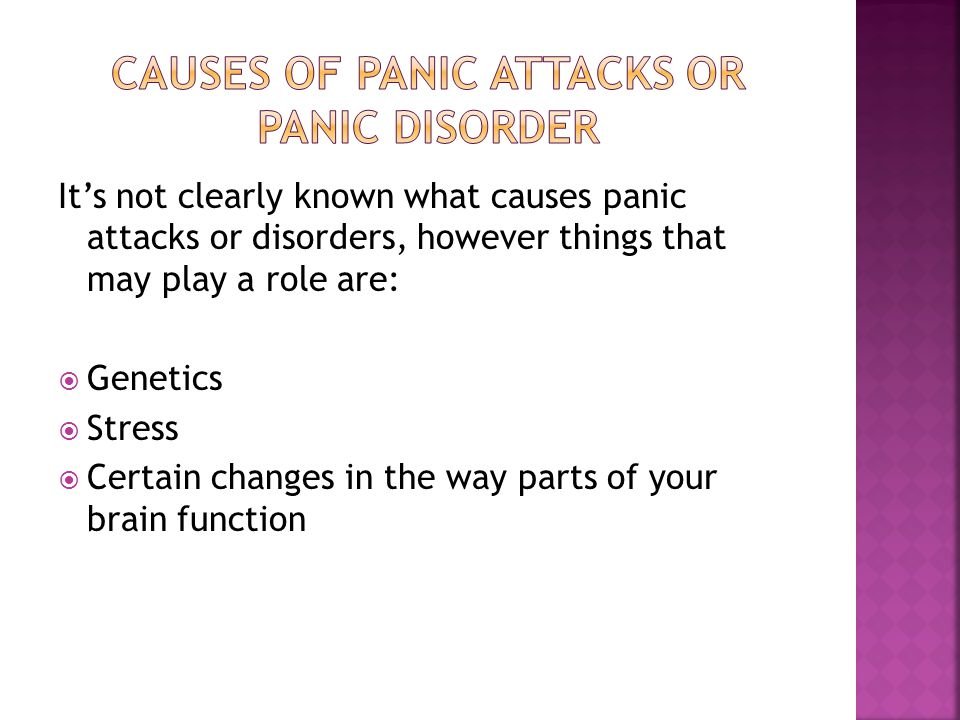 It's not clearly known what causes panic attacks or disorders, however things that may play a role are:  Genetics  Stress  Certain changes in the w