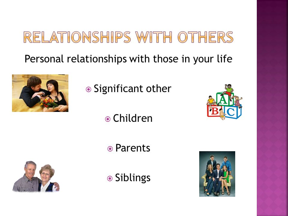 Personal relationships with those in your life  Significant other  Children  Parents  Siblings