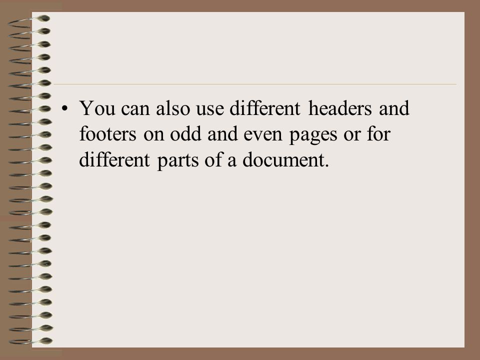 You can also use different headers and footers on odd and even pages or for different parts of a document.