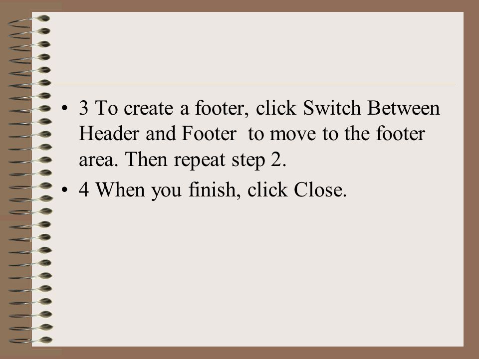 3 To create a footer, click Switch Between Header and Footer to move to the footer area. Then repeat step 2. 4 When you finish, click Close.
